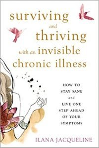 Surviving and Thriving with an Invisible Chronic Illness by Ilana Jacqueline